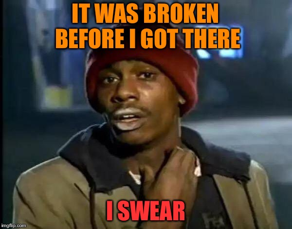 Y'all Got Any More Of That Meme | IT WAS BROKEN BEFORE I GOT THERE I SWEAR | image tagged in memes,y'all got any more of that | made w/ Imgflip meme maker