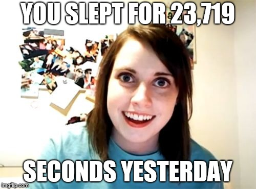 Overly Attached Girlfriend Meme | YOU SLEPT FOR 23,719 SECONDS YESTERDAY | image tagged in memes,overly attached girlfriend | made w/ Imgflip meme maker