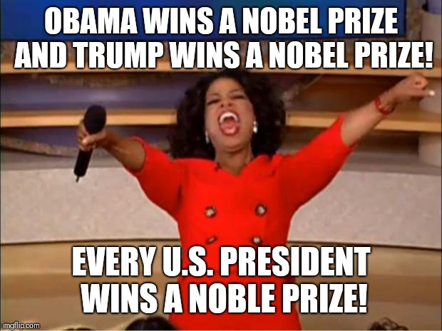 Oprah You Get A Meme | OBAMA WINS A NOBEL PRIZE AND TRUMP WINS A NOBEL PRIZE! EVERY U.S. PRESIDENT WINS A NOBLE PRIZE! | image tagged in memes,oprah you get a | made w/ Imgflip meme maker