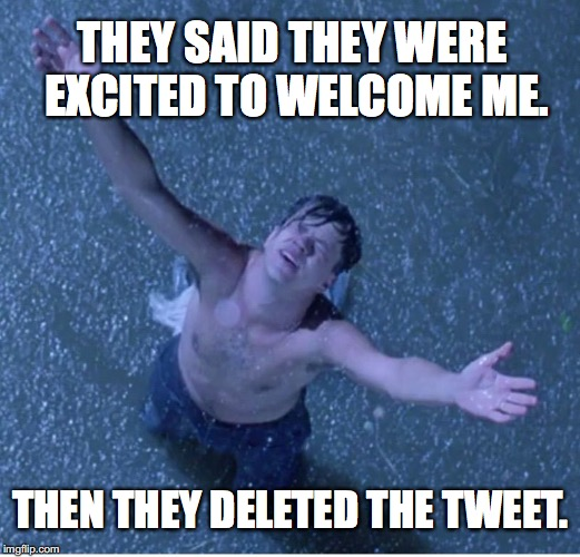 Shawshank redemption freedom | THEY SAID THEY WERE EXCITED TO WELCOME ME. THEN THEY DELETED THE TWEET. | image tagged in shawshank redemption freedom | made w/ Imgflip meme maker