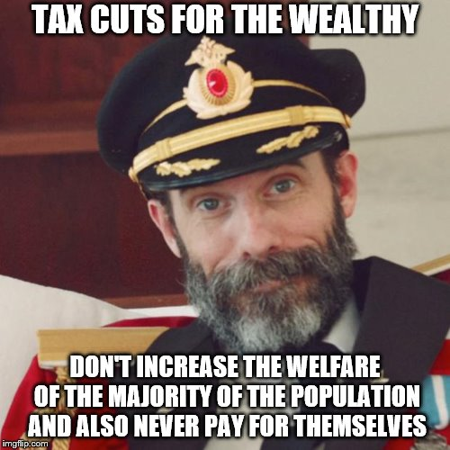 tax cuts | TAX CUTS FOR THE WEALTHY DON'T INCREASE THE WELFARE OF THE MAJORITY OF THE POPULATION AND ALSO NEVER PAY FOR THEMSELVES | image tagged in captain obvious,political meme,economics,capitalism | made w/ Imgflip meme maker