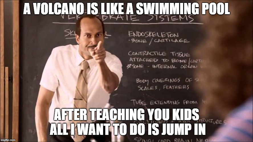 Bad teacher | A VOLCANO IS LIKE A SWIMMING POOL AFTER TEACHING YOU KIDS ALL I WANT TO DO IS JUMP IN | image tagged in bad teacher | made w/ Imgflip meme maker