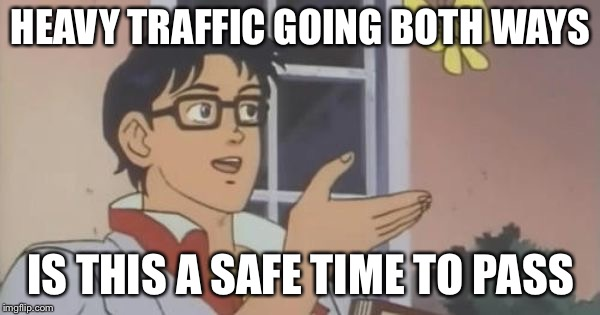 is this a pigeon | HEAVY TRAFFIC GOING BOTH WAYS IS THIS A SAFE TIME TO PASS | image tagged in is this a pigeon | made w/ Imgflip meme maker