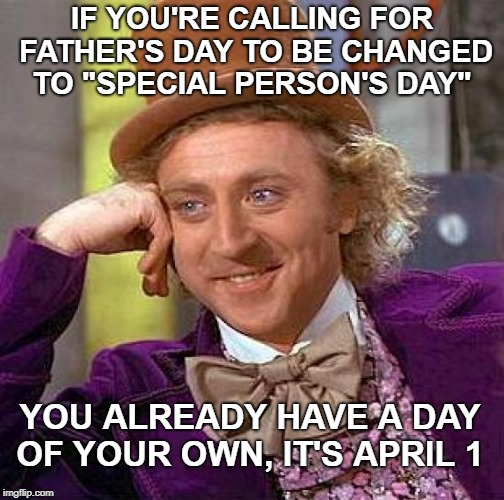 "Don't ruin it for everyone... | IF YOU'RE CALLING FOR FATHER'S DAY TO BE CHANGED TO ""SPECIAL PERSON'S DAY"" YOU ALREADY HAVE A DAY OF YOUR OWN, IT'S APRIL 1 