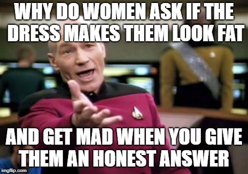 Picard Wtf Meme | WHY DO WOMEN ASK IF THE DRESS MAKES THEM LOOK FAT AND GET MAD WHEN YOU GIVE THEM AN HONEST ANSWER | image tagged in memes,picard wtf | made w/ Imgflip meme maker