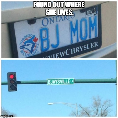 FOUND OUT WHERE SHE LIVES. | image tagged in memes | made w/ Imgflip meme maker