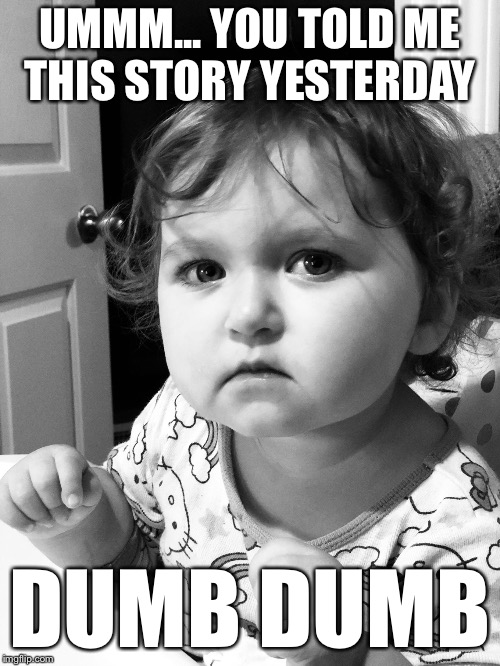 UMMM... YOU TOLD ME THIS STORY YESTERDAY DUMB DUMB | image tagged in ruby | made w/ Imgflip meme maker