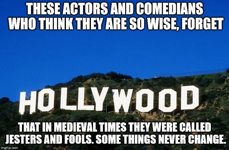 Why would anyone take political advice from somebody who can't make a coherent statement without a script. | THESE ACTORS AND COMEDIANS WHO THINK THEY ARE SO WISE, FORGET THAT IN MEDIEVAL TIMES THEY WERE CALLED JESTERS AND FOOLS. SOME THINGS NEVER C | image tagged in scumbag hollywood | made w/ Imgflip meme maker