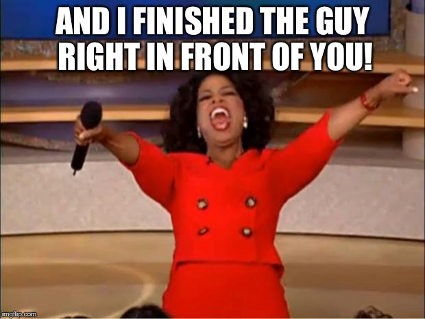 Oprah You Get A Meme | AND I FINISHED THE GUY RIGHT IN FRONT OF YOU! | image tagged in memes,oprah you get a | made w/ Imgflip meme maker