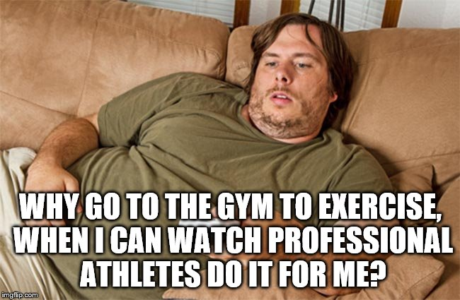couch potato | WHY GO TO THE GYM TO EXERCISE, WHEN I CAN WATCH PROFESSIONAL ATHLETES DO IT FOR ME? | image tagged in couch potato | made w/ Imgflip meme maker