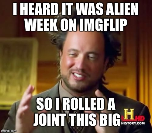 Alien week joke | I HEARD IT WAS ALIEN WEEK ON IMGFLIP SO I ROLLED A JOINT THIS BIG | image tagged in memes,ancient aliens,alien week,jokes | made w/ Imgflip meme maker