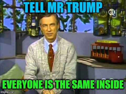 Mr Rogers | TELL MR TRUMP EVERYONE IS THE SAME INSIDE | image tagged in mr rogers | made w/ Imgflip meme maker