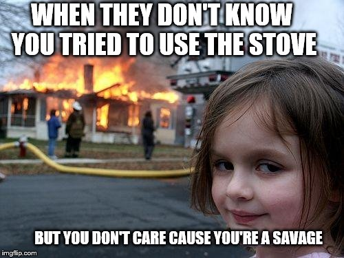 Disaster Girl Meme | WHEN THEY DON'T KNOW YOU TRIED TO USE THE STOVE BUT YOU DON'T CARE CAUSE YOU'RE A SAVAGE | image tagged in memes,disaster girl | made w/ Imgflip meme maker