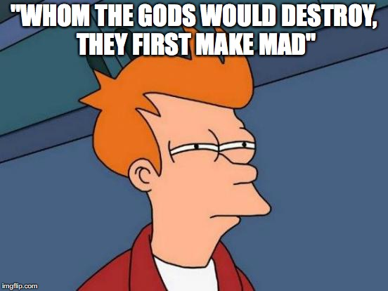 "Futurama Fry Meme | ""WHOM THE GODS WOULD DESTROY, THEY FIRST MAKE MAD"" 