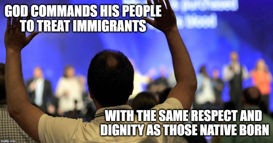 Real Christians | GOD COMMANDS HIS PEOPLE TO TREAT IMMIGRANTS WITH THE SAME RESPECT AND DIGNITY AS THOSE NATIVE BORN | image tagged in immigration gop god hypocrisy | made w/ Imgflip meme maker