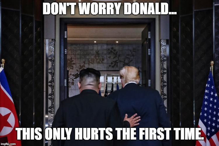 DON'T WORRY DONALD... THIS ONLY HURTS THE FIRST TIME. | image tagged in kimtrumpback | made w/ Imgflip meme maker
