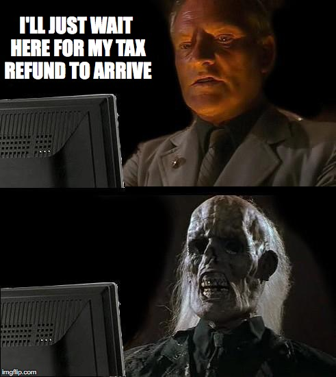 Ill Just Wait Here Meme | I'LL JUST WAIT HERE FOR MY TAX REFUND TO ARRIVE | image tagged in memes,ill just wait here | made w/ Imgflip meme maker