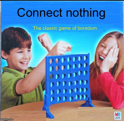 Extreme boredom | Connect nothing The classic game of boredom | image tagged in blank connect four,memes,nothing | made w/ Imgflip meme maker