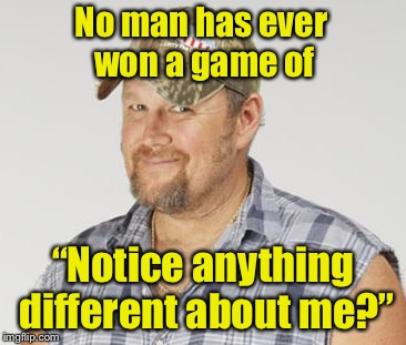 "Can't win | No man has ever won a game of ""Notice anything different about me?"" 