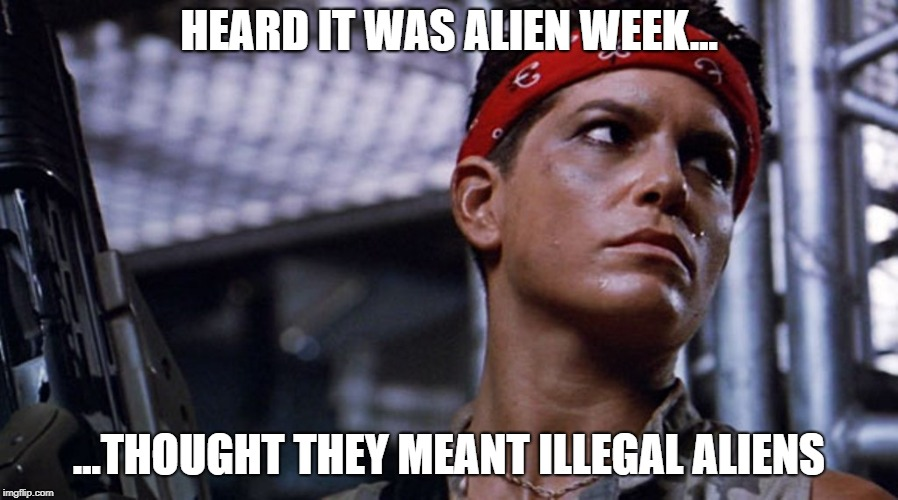 Vasquez  | HEARD IT WAS ALIEN WEEK... ...THOUGHT THEY MEANT ILLEGAL ALIENS | image tagged in aliens vasquez,alien week,aliens,illegal aliens,true story | made w/ Imgflip meme maker