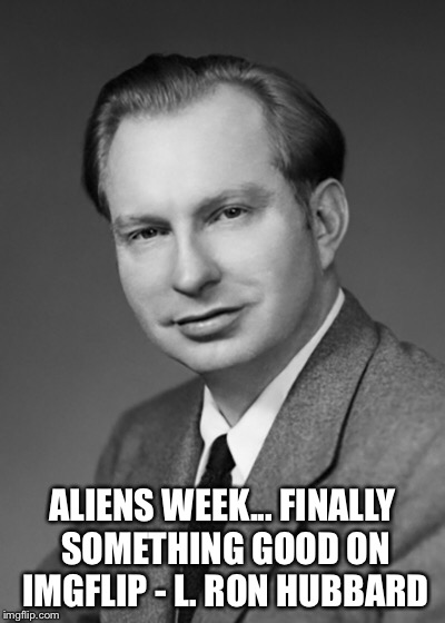 Aliens week- a Scientology approved event  | ALIENS WEEK... FINALLY SOMETHING GOOD ON IMGFLIP - L. RON HUBBARD | image tagged in aliens week,scientology,meme,quotes,true story | made w/ Imgflip meme maker