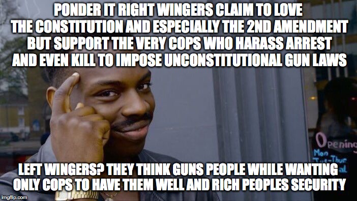 Roll Safe Think About It Meme | PONDER IT RIGHT WINGERS CLAIM TO LOVE THE CONSTITUTION AND ESPECIALLY THE 2ND AMENDMENT BUT SUPPORT THE VERY COPS WHO HARASS ARREST AND EVEN | image tagged in memes,roll safe think about it | made w/ Imgflip meme maker