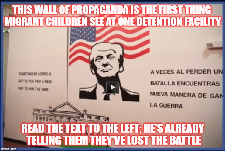 Dear Leader Greets Imprisoned Migrant Children | THIS WALL OF PROPAGANDA IS THE FIRST THING MIGRANT CHILDREN SEE AT ONE DETENTION FACILITY READ THE TEXT TO THE LEFT; HE'S ALREADY TELLING TH | image tagged in trump,immigrants,detention centers,child detention,immigrant children | made w/ Imgflip meme maker