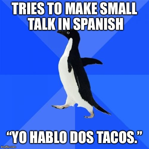 "Socially Awkward Penguin Meme | TRIES TO MAKE SMALL TALK IN SPANISH ""YO HABLO DOS TACOS."" 