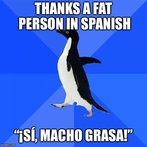 "Socially Awkward Penguin Meme | THANKS A FAT PERSON IN SPANISH ""¡SÍ, MACHO GRASA!"" 