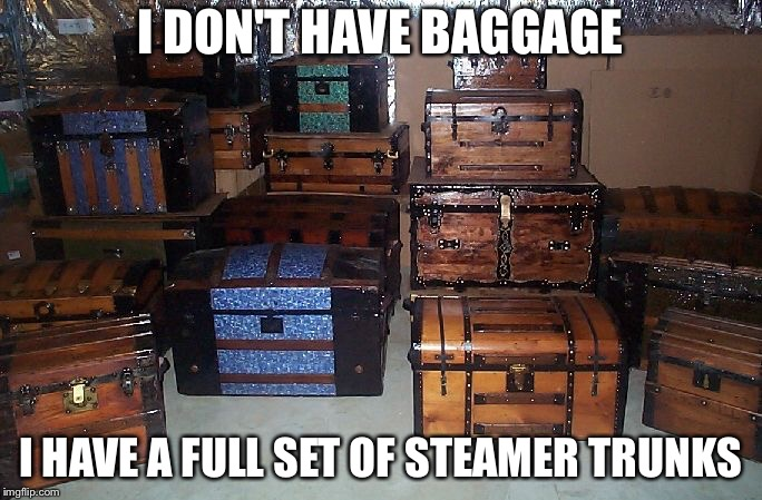 Trunks | I DON'T HAVE BAGGAGE I HAVE A FULL SET OF STEAMER TRUNKS | image tagged in trunks | made w/ Imgflip meme maker