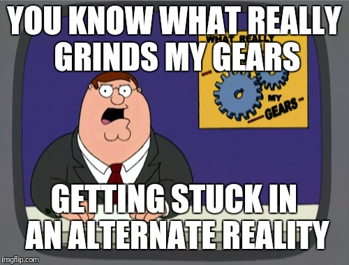 Peter Griffin News Meme | YOU KNOW WHAT REALLY GRINDS MY GEARS GETTING STUCK IN AN ALTERNATE REALITY | image tagged in memes,peter griffin news | made w/ Imgflip meme maker