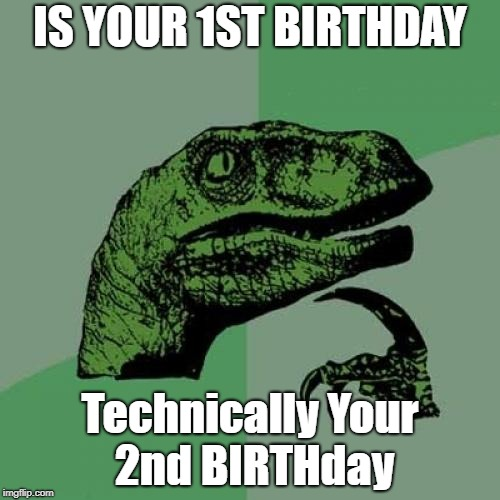 HMMMMMMMMMMMMMM |  IS YOUR 1ST BIRTHDAY; Technically Your 2nd BIRTHday | image tagged in memes,philosoraptor,thinking meme,think,meme | made w/ Imgflip meme maker