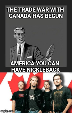 Let's make this part of NAFTA | THE TRADE WAR WITH CANADA HAS BEGUN AMERICA YOU CAN HAVE NICKLEBACK | image tagged in meanwhile in canada,canada,nickleback,trade | made w/ Imgflip meme maker