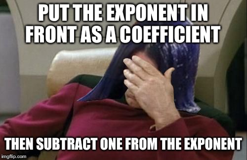 Mima facepalm | PUT THE EXPONENT IN FRONT AS A COEFFICIENT THEN SUBTRACT ONE FROM THE EXPONENT | image tagged in mima facepalm | made w/ Imgflip meme maker