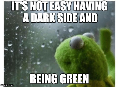 Frog Week is in the Past and I Have Had Some Time to Reflect | IT'S NOT EASY HAVING A DARK SIDE AND BEING GREEN | image tagged in kermit the frog,evil kermit meme,frog week | made w/ Imgflip meme maker