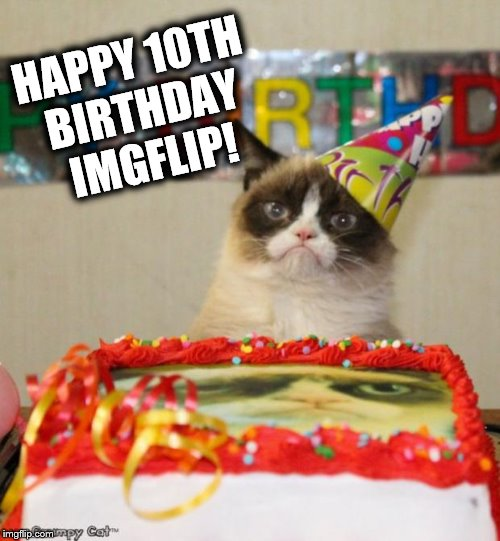 Today, June 14th 2018, is the date on which Imgflip has reached 10 years of age | HAPPY 10TH BIRTHDAY IMGFLIP! | image tagged in memes,grumpy cat birthday,grumpy cat,imgflip,birthday,happy birthday | made w/ Imgflip meme maker