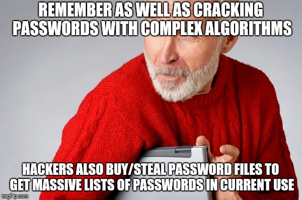 REMEMBER AS WELL AS CRACKING PASSWORDS WITH COMPLEX ALGORITHMS HACKERS ALSO BUY/STEAL PASSWORD FILES TO GET MASSIVE LISTS OF PASSWORDS IN CU | made w/ Imgflip meme maker