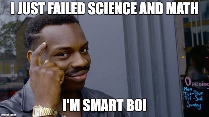 I'm Smart, Boi! | I JUST FAILED SCIENCE AND MATH I'M SMART BOI | image tagged in memes,roll safe think about it,smart,failed | made w/ Imgflip meme maker
