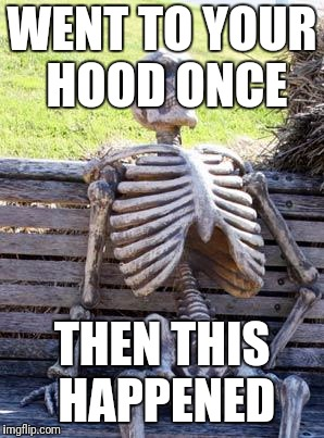 Waiting Skeleton Meme | WENT TO YOUR HOOD ONCE THEN THIS HAPPENED | image tagged in memes,waiting skeleton | made w/ Imgflip meme maker