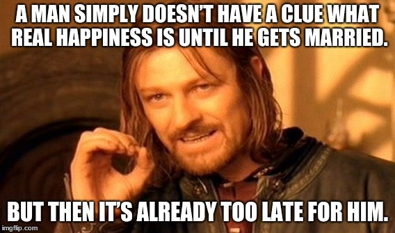 One Does Not Simply Meme | A MAN SIMPLY DOESN'T HAVE A CLUE WHAT REAL HAPPINESS IS UNTIL HE GETS MARRIED. BUT THEN IT'S ALREADY TOO LATE FOR HIM. | image tagged in memes,one does not simply | made w/ Imgflip meme maker