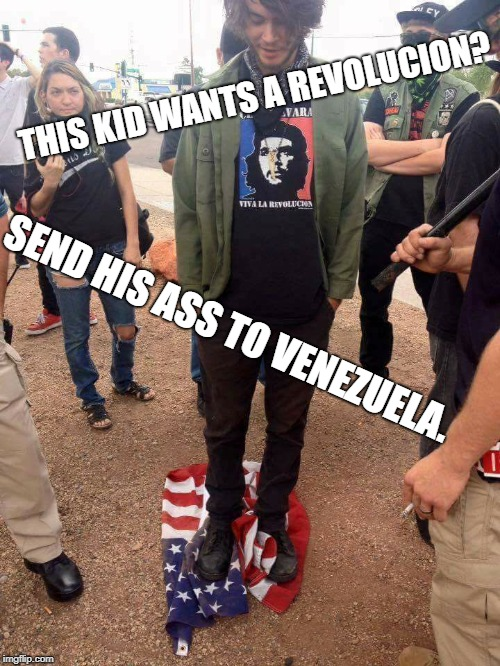 You think you're tough? Put up or shut up. | THIS KID WANTS A REVOLUCION? SEND HIS ASS TO VENEZUELA. | image tagged in social justice warrior,communist socialist,che guevara,american flag | made w/ Imgflip meme maker