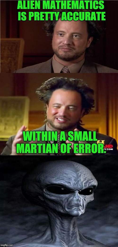 --I think they use base 7 or something--  Aliens week, an Aliens and clinkster event!  | ALIEN MATHEMATICS IS PRETTY ACCURATE WITHIN A SMALL MARTIAN OF ERROR. | image tagged in bad pun aliens guy,aliens,aliens week,ancient aliens | made w/ Imgflip meme maker
