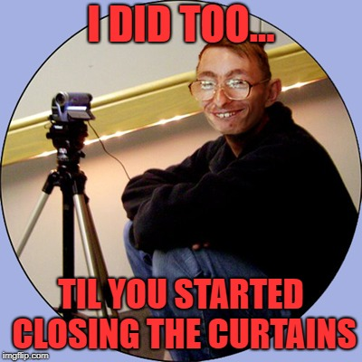 I DID TOO... TIL YOU STARTED CLOSING THE CURTAINS | made w/ Imgflip meme maker