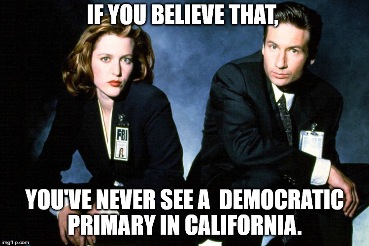 IF YOU BELIEVE THAT, YOU'VE NEVER SEE A  DEMOCRATIC PRIMARY IN CALIFORNIA. | made w/ Imgflip meme maker