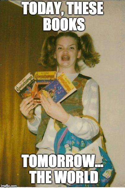 Ermahgerd Berks | TODAY, THESE BOOKS TOMORROW... THE WORLD | image tagged in memes,ermahgerd berks | made w/ Imgflip meme maker