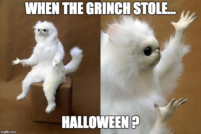 Persian Cat Room Guardian Meme | WHEN THE GRINCH STOLE... HALLOWEEN ? | image tagged in memes,persian cat room guardian | made w/ Imgflip meme maker