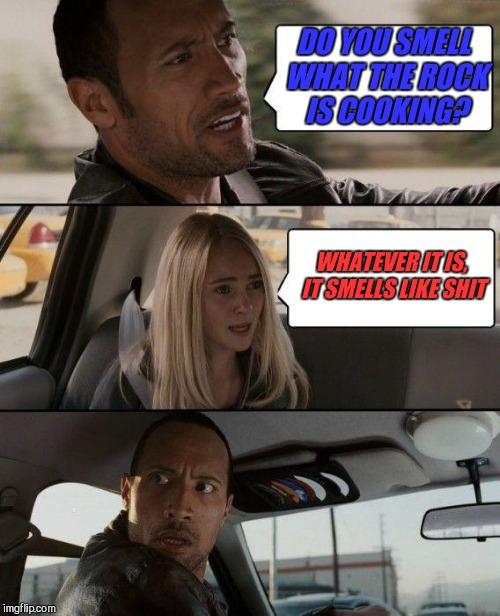 The Rock Driving Meme | DO YOU SMELL WHAT THE ROCK IS COOKING? WHATEVER IT IS, IT SMELLS LIKE SHIT | image tagged in memes,the rock driving,bad smell | made w/ Imgflip meme maker