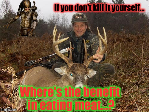 If you don't kill it yourself... Where's the benefit in eating meat...? | made w/ Imgflip meme maker