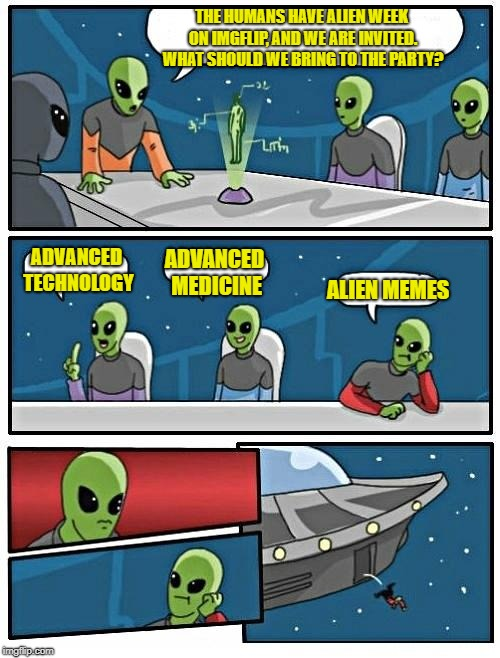 Aliens week, an Aliens and clinkster event 6/12 - 6/19. | THE HUMANS HAVE ALIEN WEEK ON IMGFLIP, AND WE ARE INVITED. WHAT SHOULD WE BRING TO THE PARTY? ADVANCED TECHNOLOGY ADVANCED MEDICINE ALIEN ME | image tagged in memes,alien meeting suggestion | made w/ Imgflip meme maker