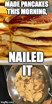 Pancake Making | MADE PANCAKES THIS MORNING, NAILED IT | image tagged in pancake | made w/ Imgflip meme maker